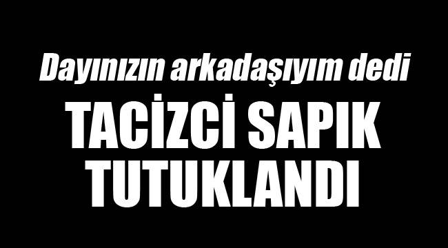 TACİZCİ SAPIK TUTUKLANDI