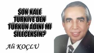 Son kale Türkiye'den Türkün adını mı sileceksin?