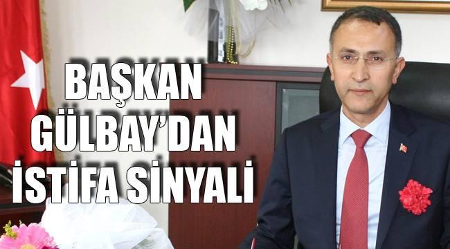 Başkan Gülbay'dan İstifa Sinyali