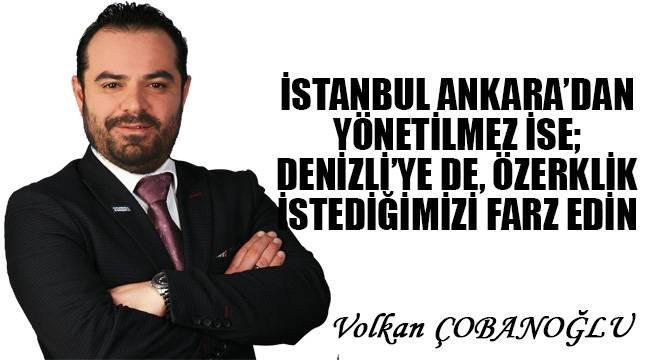 İstanbul, Ankara'dan yönetilmez ise; Denizli'ye de özerklik istediğimizi farz edin