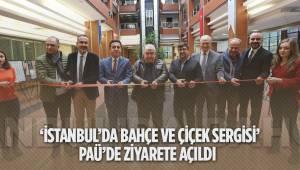 'İSTANBUL'DA BAHÇE VE ÇİÇEK SERGİSİ' PAÜ'DE ZİYARETE AÇILDI