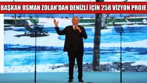 BAŞKAN OSMAN ZOLAN'DAN DENİZLİ İÇİN 258 VİZYON PROJE