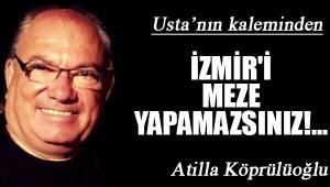 İZMİR'İ MEZE YAPAMAZSINIZ!...