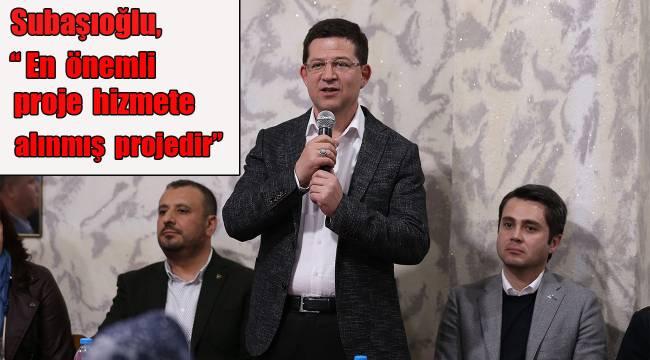 Subaşıoğlu,''En önemli porje hizmete alınmış projedir''