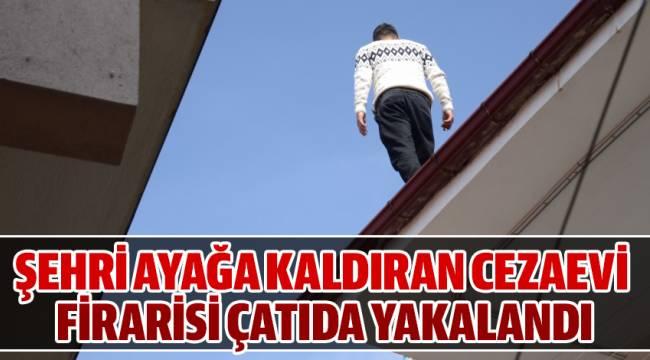 ŞEHRİ AYAĞA KALDIRAN CEZAEVİ FİRARİSİ ÇATIDA YAKALANDI