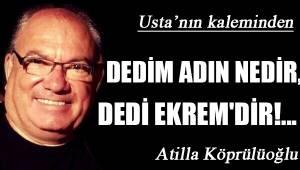 DEDİM ADIN NEDİR, DEDİ EKREM'DİR!...