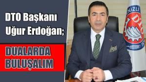 DTO Başkanı Uğur Erdoğan; DUALARDA BULUŞALIM