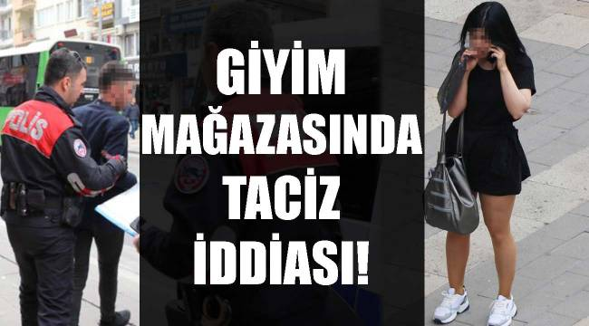 GİYİM MAĞAZASINDA TACİZ İDDİASI!