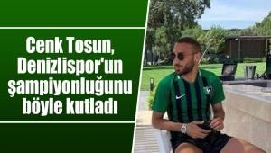 Cenk Tosun, Denizlispor'un şampiyonluğunu böyle kutladı