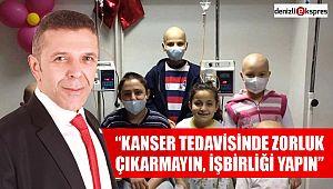 """""""KANSER TEDAVİSİNDE ZORLUK ÇIKARMAYIN, İŞBİRLİĞİ YAPIN"""""""