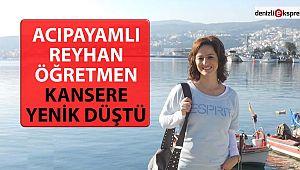 Acıpayamlı Reyhan öğretmen kansere yenik düştü!