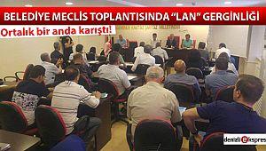 Belediye Meclis Toplantısında ''LAN'' gerginliği
