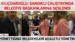 Kılıçdaroğlu: Yönettiğiniz belediyeleri adaletli yönetin