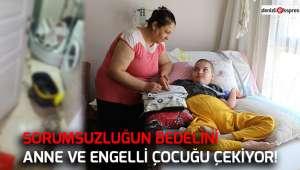 Sorumsuzluğun bedelini anne ve engelli çocuğu çekiyor!