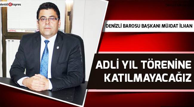 ''ADLİ YIL TÖRENİNE KATILMAYACAĞIZ''