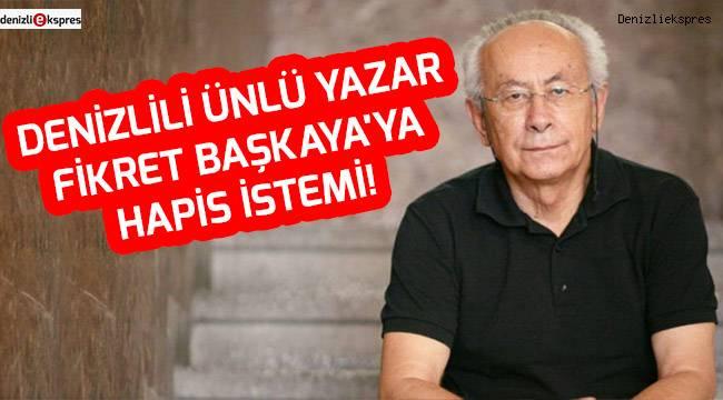 Denizlili ünlü yazar Fikret Başkaya'ya hapis istemi!