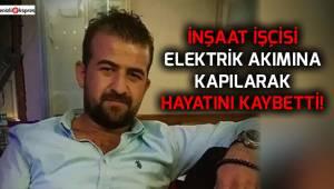 İnşaat işçisi elektrik akımına kapılarak hayatını kaybetti!
