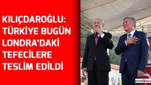 Kılıçdaroğlu: Türkiye bugün Londra'daki tefecilere teslim edildi