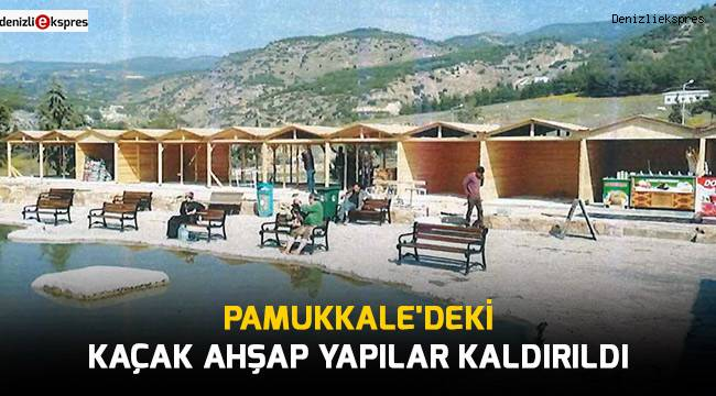 Pamukkale'deki kaçak ahşap yapılar kaldırıldı