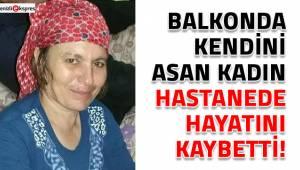 Balkonda kendini asan kadın hastanede hayatını kaybetti!