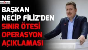 BAŞKAN NECİP FİLİZ'DEN SINIR ÖTESİ OPERASYON AÇIKLAMASI