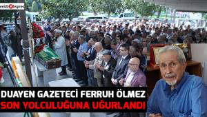 Duayen gazeteci Ferruh Ölmez son yolculuğuna uğurlandı