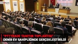 """""""PttTrade Tanıtım Toplantısı"""" DENİB Ev Sahipliğinde Gerçekleştirildi"""