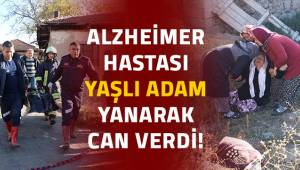 Alzheimer hastası yaşlı adam yanarak can verdi!