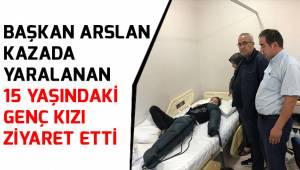 Başkan Arslan, kazada yaralanan 15 yaşındaki genç kızı ziyaret etti