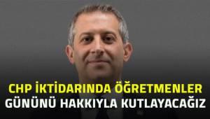 CHP İktidarında öğretmenler gününü hakkıyla kutlayacağız