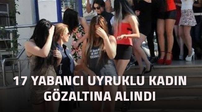 Konsomatrislik yaptıkları belirlenen 17 yabancı uyruklu kadın gözaltına alındı