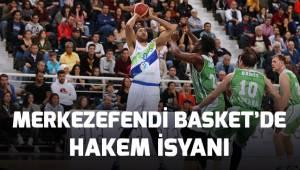 Merkezefendi Basket'de hakem isyanı