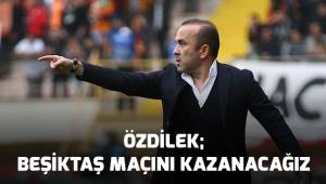 Özdilek; Beşiktaş Maçını kazanacağız