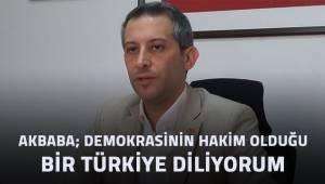 Akbaba; demokrasinin hakim olduğu bir Türkiye diliyorum