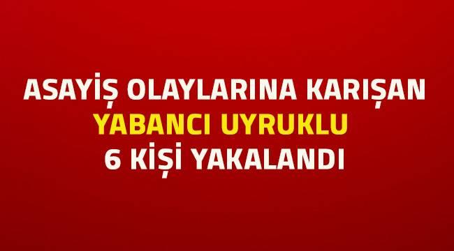 Asayiş olaylarına karışan 6 yabancı uyruklu şahıs yakalandı