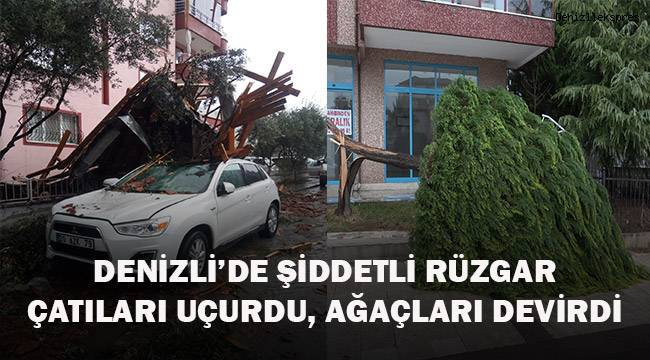 Denizli'de şiddet rüzgar çatıları uçurdu, ağaçları ve reklam panolarını devirdi