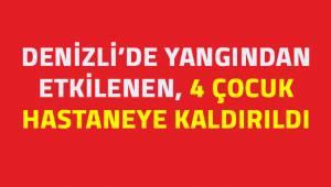 Denizli'de yangından etkilenen 4 çocuk hastaneye kaldırıldı