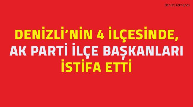 Denizli'nin 4 ilçesinde AK Parti İlçe Başkanları istifa etti