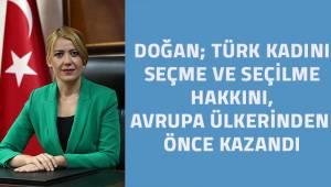 Doğan; Türk kadınına seçme ve seçilme hakkı tüm Avrupa ülkelerinden önce verildi