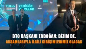 DTO Başkanı Erdoğan; Aksamlarıyla ilgili bizim de girişimlerimiz olacak