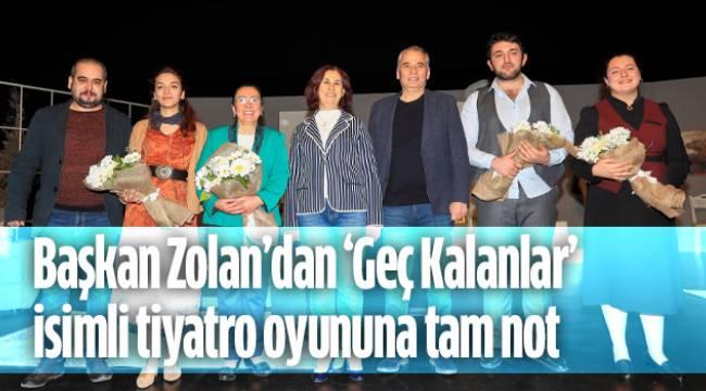 Başkan Zolan'dan 'Geç Kalanlar' isimli tiyatro oyununa tam not