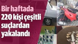 Bir haftada 220 kişi çeşitli suçlardan yakalandı
