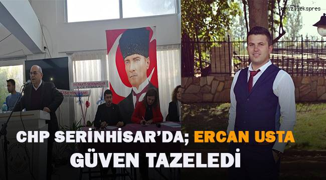 CHP Serinhisar İlçe Başkanlığı için Ercan Usta güven tazeledi.