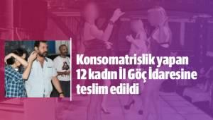 Konsomatrislik yapan 12 kadın İl Göç İdaresine teslim edildi