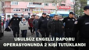 Usulsüz engelli raporu operasyonunda 2 kişi tutuklandı