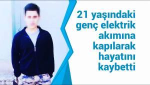 21 yaşındaki genç elektrik akımına kapılarak hayatını kaybetti