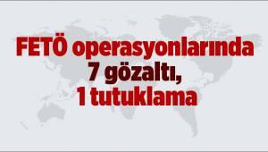 FETÖ operasyonlarında 7 gözaltı, 1 tutuklama