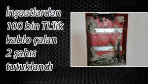 İnşaatlardan 100 bin TL'lik kablo çalan 2 şahıs tutuklandı