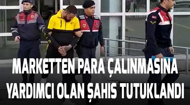 Marketten para çalan arkadaşına yardım eden şahıs tutuklandı