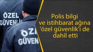 Polis bilgi ve istihbarat ağına 'özel güvenlik'i de dahil etti